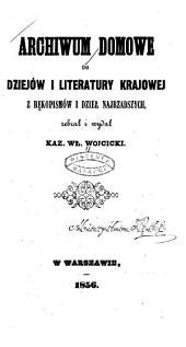 Archiwum domowe do dziejów i literatury krajowej: Z rękopismów i dzieł najrzadszych zebrał i wydał Kaz. Wł. Wojcicki