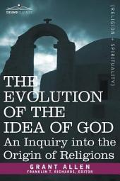 The Evolution of the Idea of God: An Inquiry Into the Origin of Religions