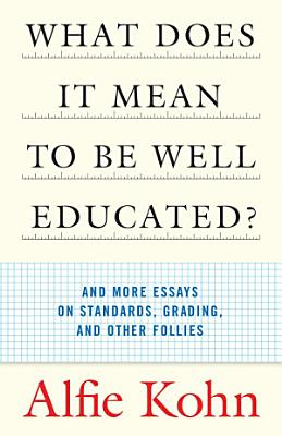 What Does it Mean to be Well Educated  and More Essays on Standards  Grading  and Other Follies