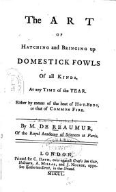 The Art of Hatching and Bringing Up Domestick Fowls of All Kinds at Any Time of the Year: Either by Means of the Heat of Hot-beds, Or that of Common Fire
