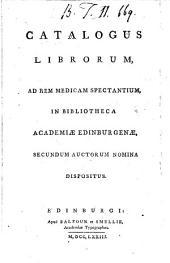 Catalogus librorum: ad rem medicam spectantium in Bibliotheca Academiæ Edinburgenæ, secundum auctorum nomina dispositus