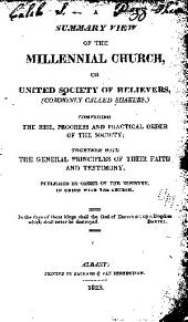 A summary view of the Millennial church: or United society of believers, (commonly called Shakers.) comprising the rise, progress and practical order of the society; together with the general principles of their faith and testimony