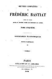 Oeuvres complètes: mises en ordre revues et annot. d'après les manuscripts de l'auteur. Sophismes économiques, petits pamphlets II, Volume5