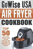 Gowise USA Air Fryer Cookbook  Top 50 Air Fryer Meals from Gowise Usa Explore the Sizzling New World of Healthy Air Frying Book