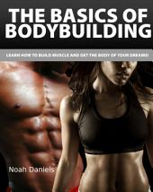 The Basics of Bodybuilding: Learn how to Build Muscle and get the Body of Your Dreams!