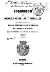 Colección de ordenes generales y especiales relativas a los diferentes ramos de la instrucción pública secundaria y superior: desde 1o de enero de 1834 hasta fin de junio de 1847, Volumen 1
