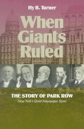 When Giants Ruled: The Story of Park Row, New York's Great Newspaper Street
