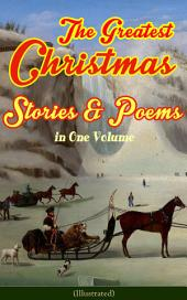 The Greatest Christmas Stories & Poems in One Volume (Illustrated): 150+ Tales, Poems & Carols: Silent Night, Ring Out Wild Bells, The Gift of the Magi, The Mistletoe Bough, A Christmas Carol, A Letter from Santa Claus, The Fir Tree, The The Christmas Angel…