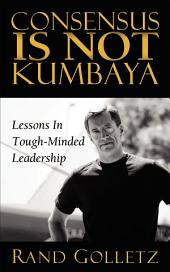 Consensus Is Not Kumbaya: Lessons In Tough-Minded Leadership