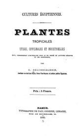 Cultures égyptiennes: Plantes tropicales utiles, officinales et industrielles qu'il conviendrait d'introduire sous le 30e degré de latitude d'Égypte et ses avoisinants. Namur