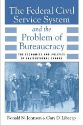 The Federal Civil Service System and the Problem of Bureaucracy: The Economics and Politics of Institutional Change