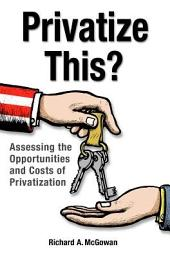 Privatize This? Assessing the Opportunities and Costs of Privatization: Assessing the Opportunities and Costs of Privatization
