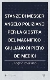 Stanze di messer Angelo Poliziano per la giostra del magnifico Giuliano di Piero de' Medici
