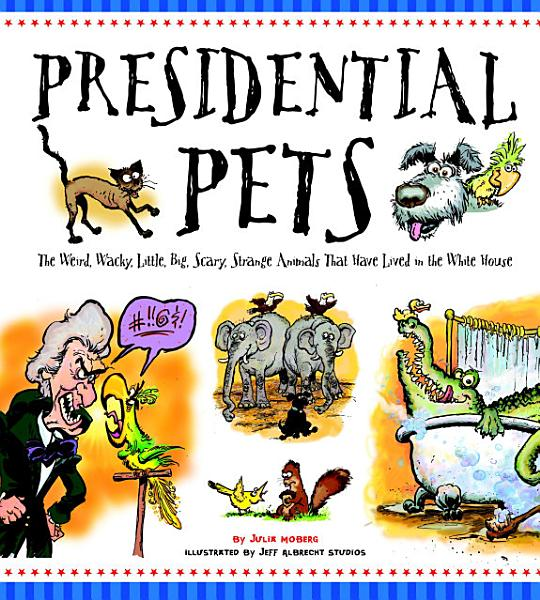 Download Presidential Pets  The Weird  Wacky  Little  Big  Scary  Strange Animals That Have Lived In The White House Book