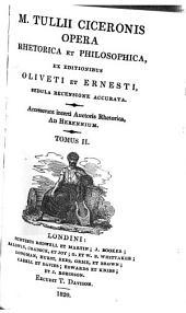 M. Tullii Ciceronis opera: ex editionibus Oliveti et Ernesti, sedula recensione accurata. Accesserunt incerti auctoris rhetorica, ad Herennium, Volume 2