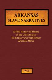 Arkansas Slave Narratives: A Folk History of Slavery in the United States from Interviews with Former Slaves