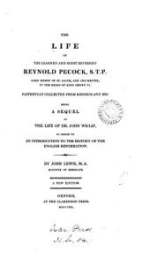 The life of ... Reynold Pecock, bishop of St. Asaph, and Chichester, a sequel of the Life of dr. John Wiclif. Written in 1725, and now reviewed