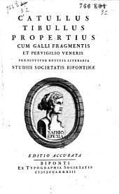 Catullus Tibullus Propertius: cum Galli fragmentis et Pervigilio Veneris/ præmittur notitia litteraria studiis Societatis Bipontinæ