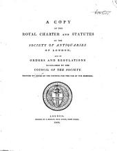 A Copy of the Royal Charter and Statutes of the Society of Antiquaries of London and of Orders and Regulations Establshed by the Council of the Society: Printed by Order of the Council for the Use of the Members