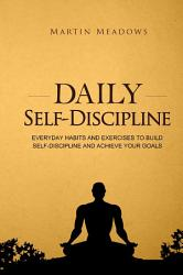 Daily Self Discipline  Everyday Habits and Exercises to Build Self Discipline and Achieve Your Goals PDF