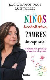 Niños desobedientes, padres desesperados: El método para que tu hijo te haga caso a la primera