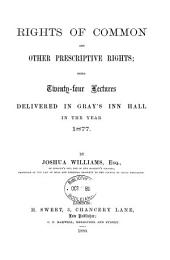 Rights of Common and Other Prescriptive Rights: Being Twenty-four Lectures Delivered in Gray's Inn Hall in the Year 1877