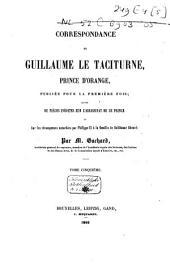 Correspondance de Guillaume le Taciturne, prince d'Orange, publiée pour la première fois: suivie de pièces inédites sur l'assassinat de ce prince et sur les récompenses accordées par Philippe II à la famille de Balthazar Gérard. Tome cinquième