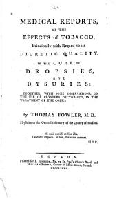 Medical Reports, of the Effects of Tobacco: Principally with Regard to Its Diuretic Quality, in the Cure of Dropsies, and Dysuries: Together with Some Observations, on the Use of Clysters of Tobacco, in the Treatment of the Colic