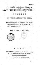 Je cherche mon père. Comédie en trois actes et en vers, représentée pour la première fois sur le théâtre de la Cité, le ... 8 mai 1797... par Hyacinthe Dorvo