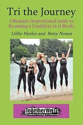 Tri the Journey: A Women's Inspirational Guide to Becoming a Triathlete in 12 Weeks