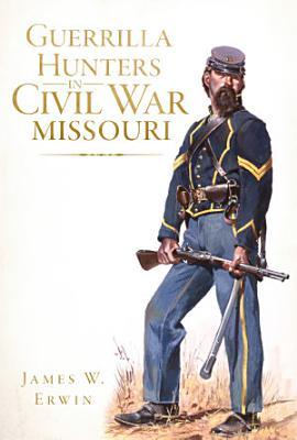 Guerrilla Hunters in Civil War Missouri