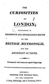 The Curiosities of London; Containing a Descriptive ... Sketch of the British Metropolis, Etc