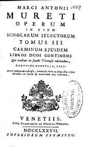 Marci Antonii Mureti Operum in vsum scholarum selectorum: tomus III : carminum eiusdem libros duos continens cui exstant in Jacobi Thomasii editionibus ...
