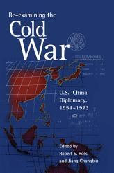 Re examining the Cold War  U S  China Diplomacy  1954   1973 PDF
