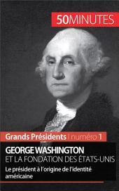 George Washington et la fondation des États-Unis: Le président à l'origine de l'identité américaine
