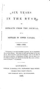 Six years in the bush: or, Extracts from the journal of a settler in Upper Canada, 1832-1838