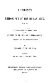 The Collected Works of Dugald Stewart: Elements of the philosophy of the human mind ... To which is prefixed introduction and part first of the Outlines of moral philosophy. 1854
