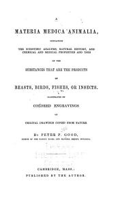 A Materia Medica Animalia: Containing the Scientific Analysis, Natural History, and Chemical and Medical Properties and Uses of the Substances that are the Products of Beasts, Birds, Fishes Or Insects