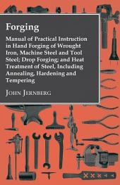 Forging - Manual Of Practical Instruction In Hand Forging Of Wrought Iron, Machine Steel And Tool Steel; Drop Forging; And Heat Treatment Of Steel, Including Annealing, Hardening And Tempering