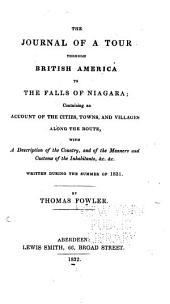 The Journal of a Tour Through British America to the Falls of Niagara: Containing an Account of the Cities, Towns, and Villages Along the Route, with a Description of the Country, and of the Manners and Customs of the Inhabitants, &c. &c. Written During the Summer of 1831
