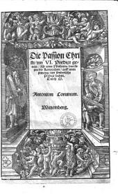 Die Passion Christi: jnn VI. Predigt geteilet ; Für arme Pfarherrn, das sie jnn der Karwochen auff einen jden tag eine sonderliche Predigt haben