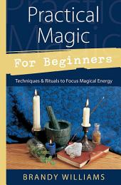 Practical Magic for Beginners: Techniques & Rituals to Focus Magical Energy