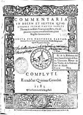 Commentaria in decem et septem quaestiones primae partis Sancti Thomae De ineffabili Trinitatis mysterio ...: vbi disputantur triginta tres distinctiones primi Magistri sententiarum