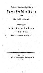 Johann Joachim Spalding's lebensbeschreibung von ihm selbst aufgesetzt und herausgegeben mit einem zusatze von dessen sohn Georg Ludewig Spalding