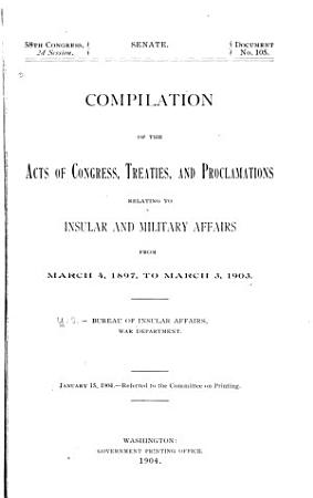 Compilation of the Acts of Congress  Treaties  and Proclamations Relating to Insular and Military Affairs from March 4  1897 to March 3  1903 PDF