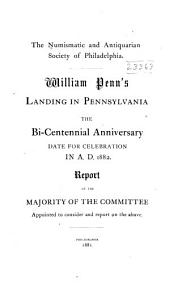 William Penn's Landing in Pennsylvania: The Bi-centennial Anniversary Date for Celebration in A.D.1882. Report of the Majority of the Committee Appointed to Consider and Report on the Above