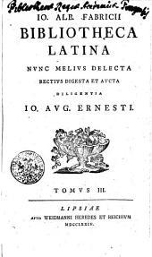 Jo. Albert. Fabricii Bibliotheca Latina: Nunc Melius Delecta Rectius Digesta Et Aucta Diligentia Io. Aug. Ernesti, Volume 3