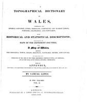 A Topographical Dictionary of Wales: Comprising the Several Counties, Cities, Boroughs, Corporate and Market Towns, Parishes, Chapelries, and Townships, with Historical and Statistical Descriptions : Illustrated by Maps of the Different Counties ; and a Map of Wales, Shewing the Principal Towns, Roads, Railways, Navigable Rivers, and Canals ; and Embellished with Engravings of the Arms of the Cities, Bishopricks, Corporate Towns, and Boroughs ; and of the Seals of the Several Municipal Corporations ; with an Appendix Describing the Electoral Boundaries of the Several Boroughs, as Defined by the Late Act, Volume 2