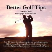 Better Golf Tips: Golfing tips, tricks and drills. Over 200 pages of stroke saving tips and game improvement drills. A comprehensive guide, especially written for the recreational player and guarenteed to make any sick golf game better!