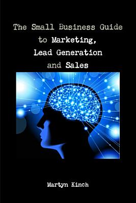 The Small Business Guide to Marketing  Lead Generation and Sales PDF